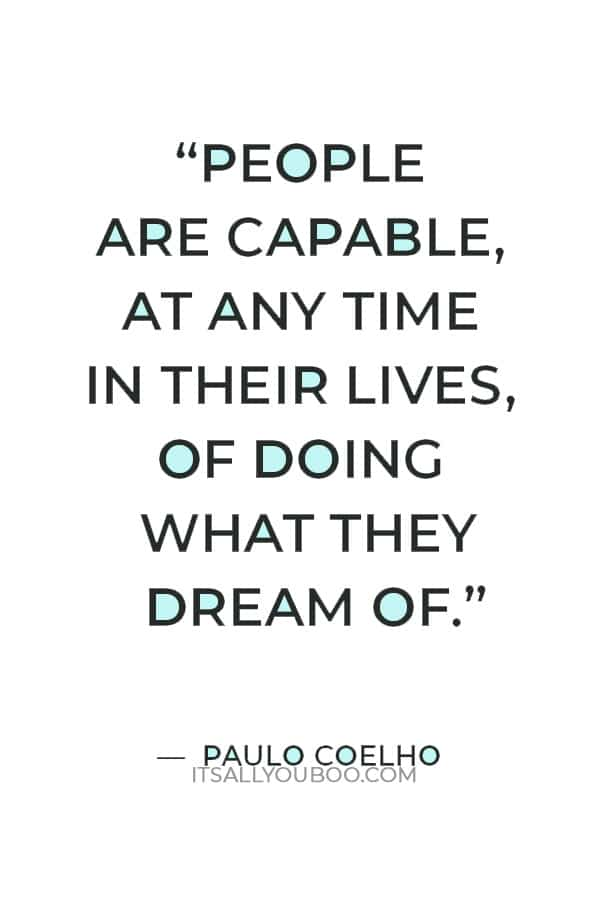 """""""People are capable, at any time in their lives, of doing what they dream of."""" — Paulo Coelho"""