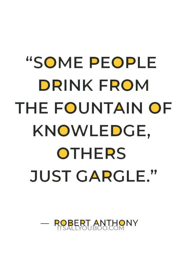 """""""Some people drink from the fountain of knowledge, others just gargle."""" — Robert Anthony"""