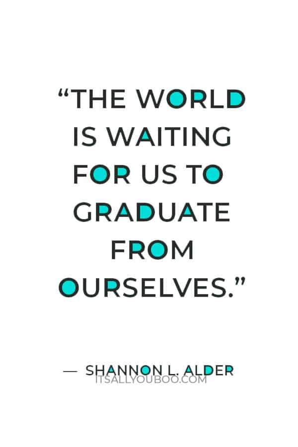 """""""The world is waiting for us to graduate from ourselves."""" ― Shannon L. Alder"""