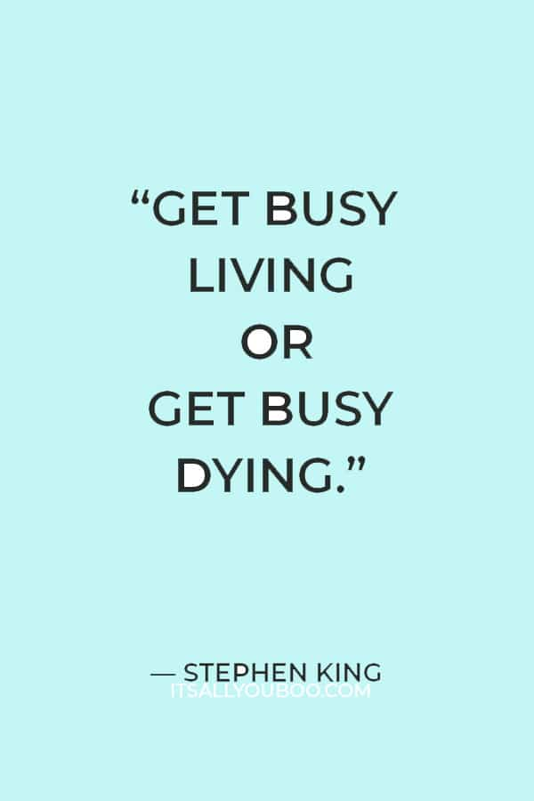 """""""Get busy living or get busy dying."""" — Stephen King"""