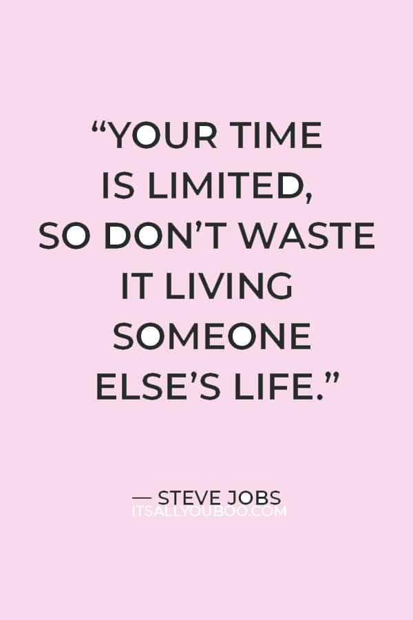 """""""Your time is limited, so don't waste it living someone else's life."""" — Steve Jobs"""