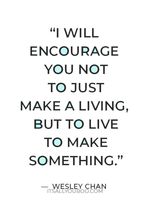 """""""I will encourage you not to just make a living, but to live to make something."""" — Wesley Chan"""
