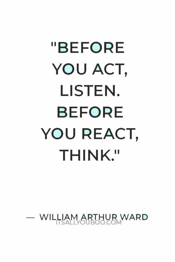 """""""Before you act, listen. Before you react, think. Before you spend, earn. Before you criticize, wait. Before you quit, try."""" — William Arthur Ward"""