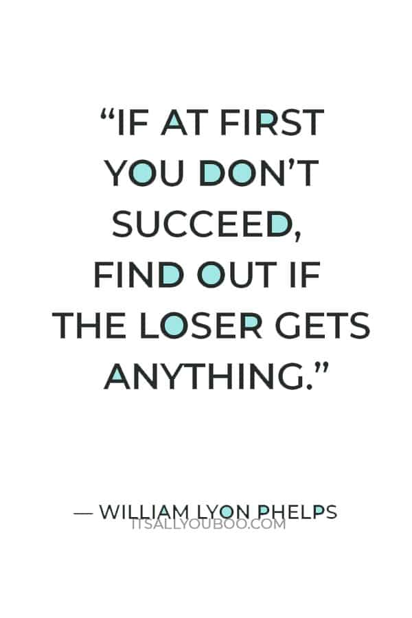 """""""If at first you don't succeed, find out if the loser gets anything."""" — William Lyon Phelps"""