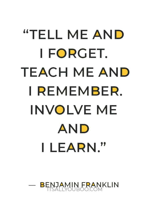 """""""Tell me and I forget. Teach me and I remember. Involve me and I learn."""" —  Benjamin Franklin"""