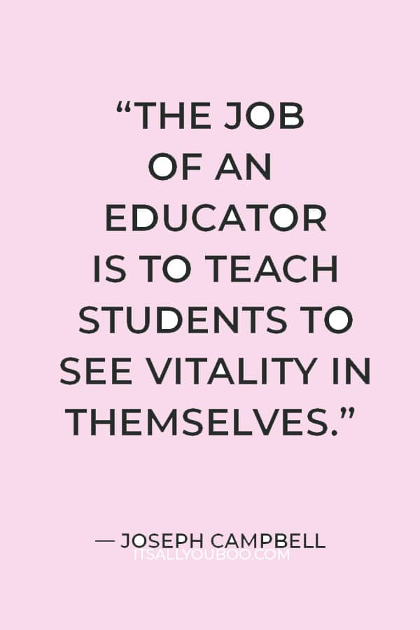 """""""The job of an educator is to teach students to see vitality in themselves."""" —  Joseph Campbell"""