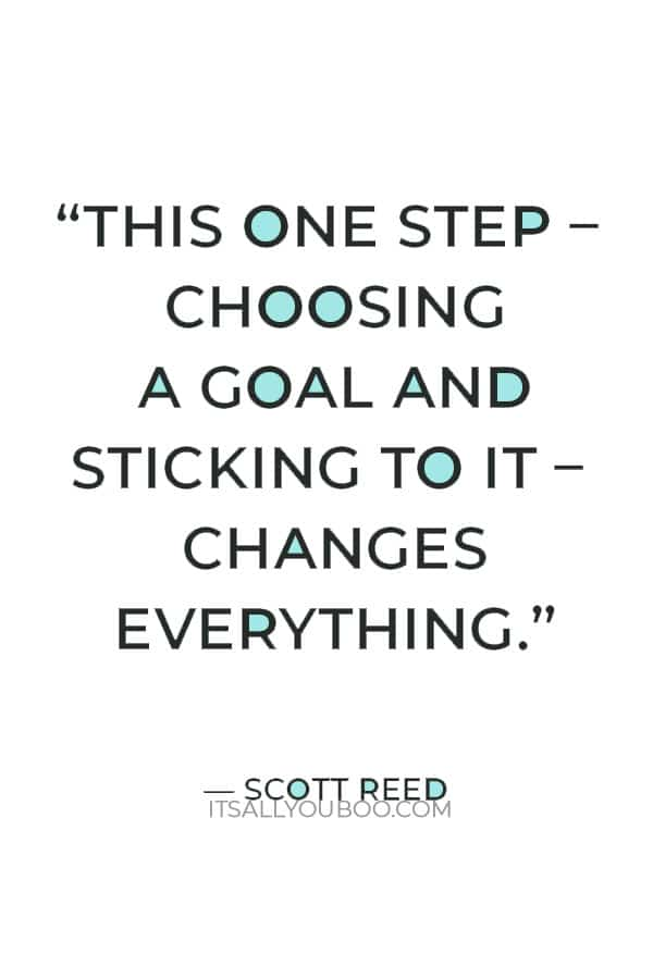 """""""This one step – choosing a goal and sticking to it – changes everything."""" —  Scott Reed"""
