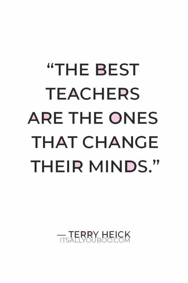 """""""The best teachers are the ones that change their minds."""" — Terry Heick"""