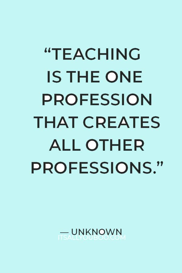 """""""Teaching is the one profession that creates all other professions."""" — Unknown"""