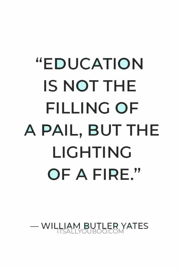"""""""Education is not the filling of a pail, but the lighting of a fire."""" —  William Butler Yates"""