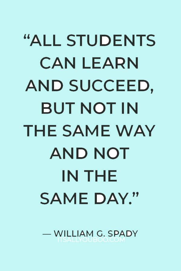 """""""All students can learn and succeed, but not in the same way and not in the same day."""" —  William G. Spady"""