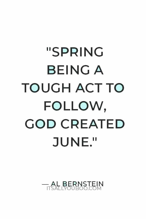 """""""Spring being a tough act to follow, God created June."""" — Al Bernstein"""