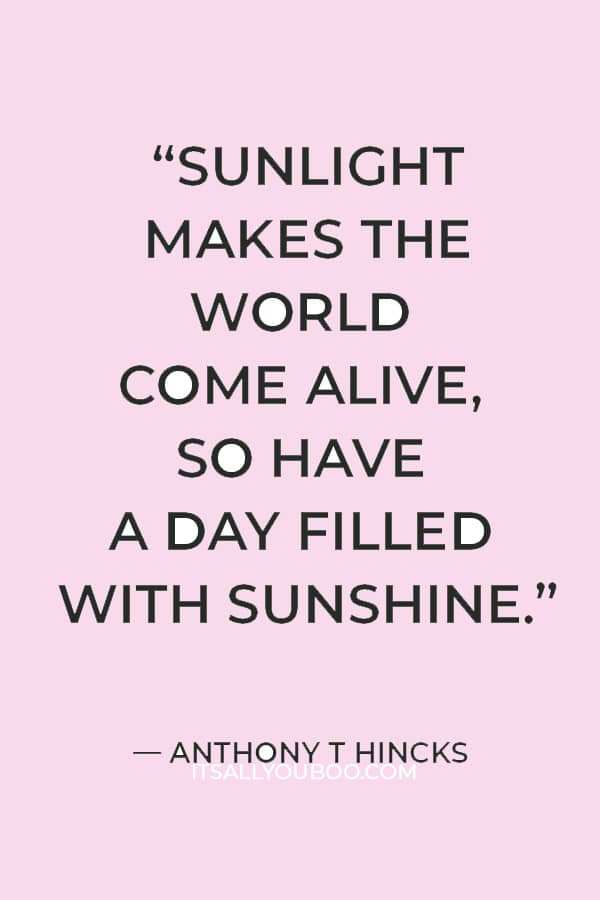 """""""Sunlight makes the world come alive, so have a day filled with sunshine."""" ― Anthony T Hincks"""