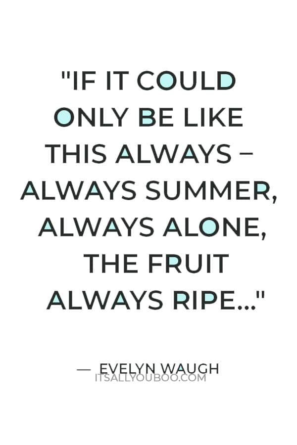 """""""If it could only be like this always – always summer, always alone, the fruit always ripe…"""" — Evelyn Waugh"""