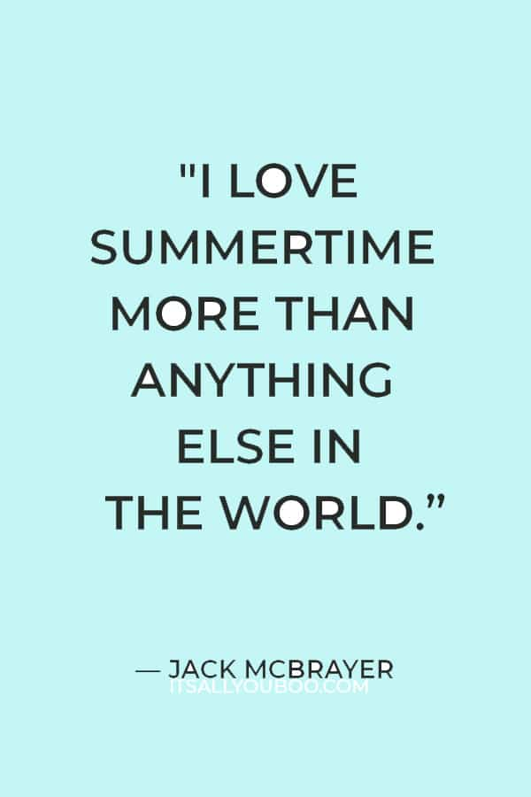 """""""I love summertime more than anything else in the world. That is the only thing that gets me through the winter, knowing that summer is going to be there."""" — Jack McBrayer"""