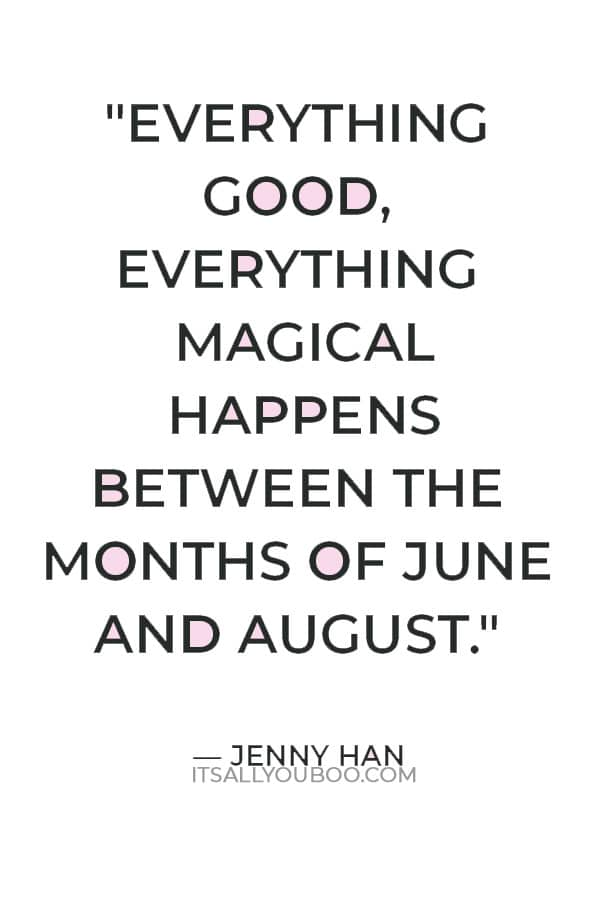"""""""Everything good, everything magical happens between the months of June and August."""" — Jenny Han"""