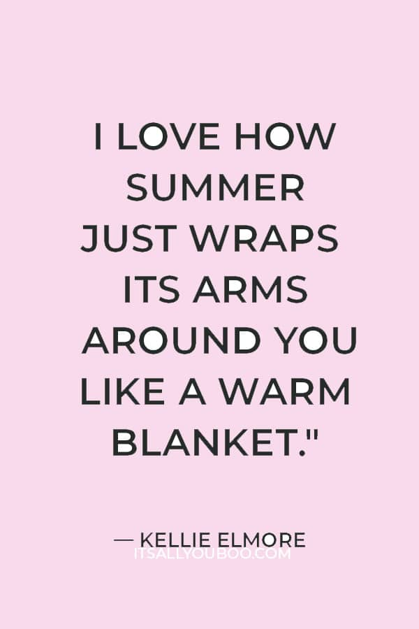 """""""I love how summer just wraps its arms around you like a warm blanket."""" — Kellie Elmore"""