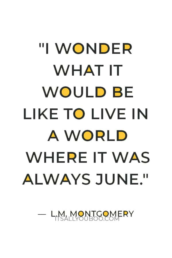 """""""I wonder what it would be like to live in a world where it was always June."""" — L.M. Montgomery"""
