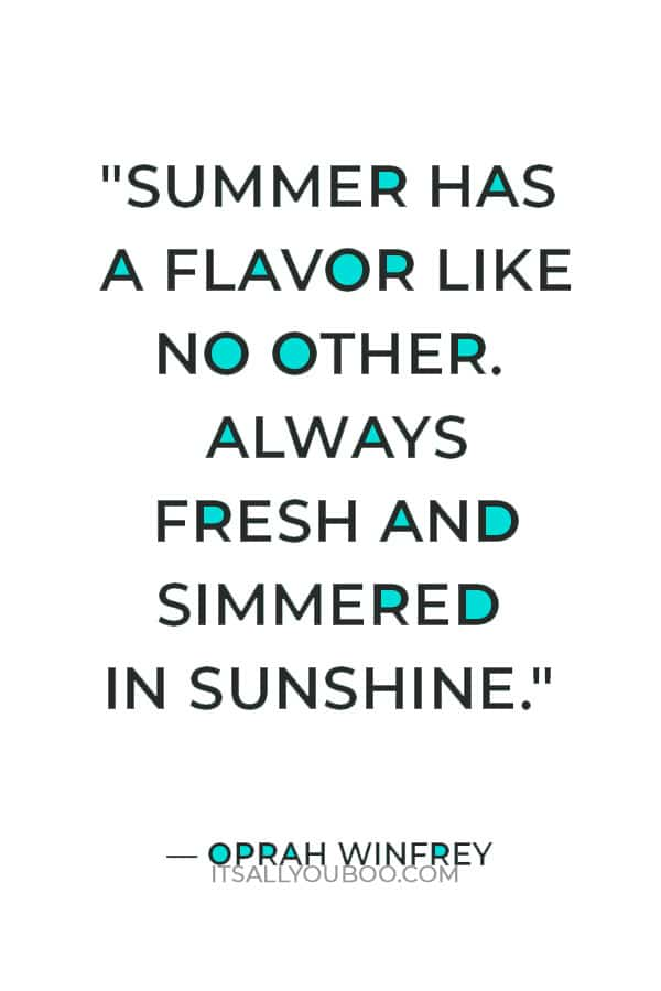"""""""Summer has a flavor like no other. Always fresh and simmered in sunshine."""" — Oprah Winfrey"""