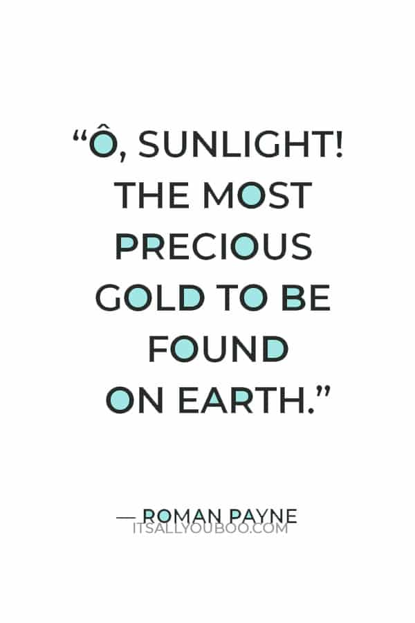 """""""Ô, Sunlight! The most precious gold to be found on Earth."""" ― Roman Payne"""