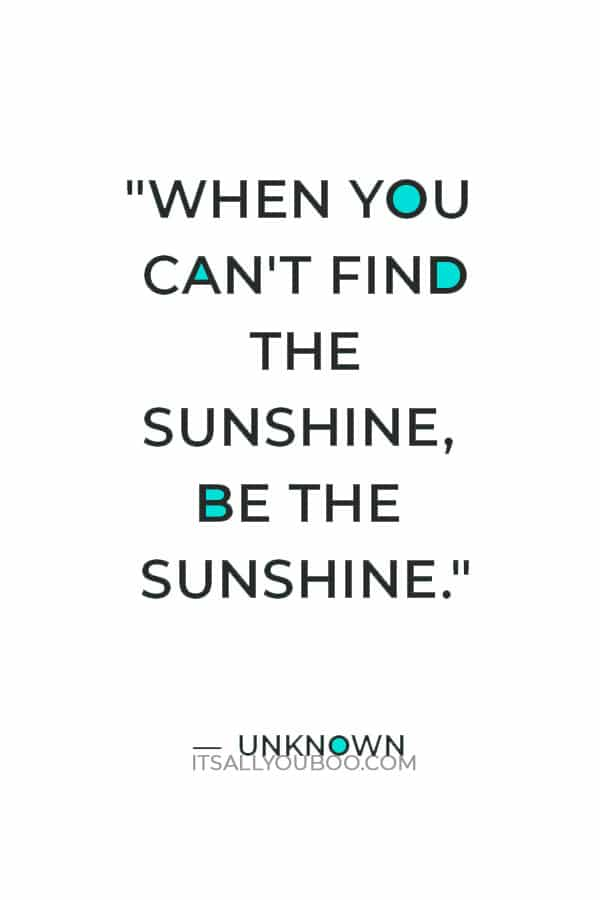 """""""When you can't find the sunshine, be the sunshine."""" ― Unknown"""