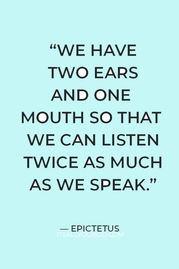 """""""We have two ears and one mouth so that we can listen twice as much as we speak."""" ― Epictetus"""