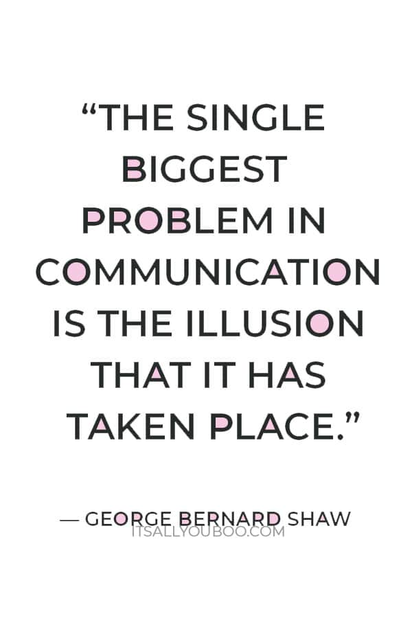 """""""The single biggest problem in communication is the illusion that it has taken place."""" ― George Bernard Shaw"""