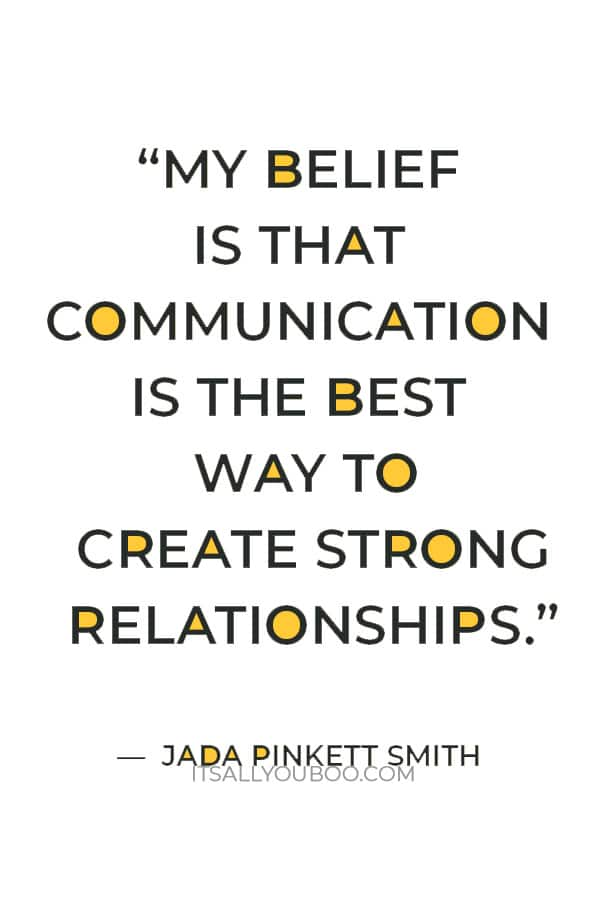 """""""My belief is that communication is the best way to create strong relationships."""" ― Jada Pinkett Smith"""