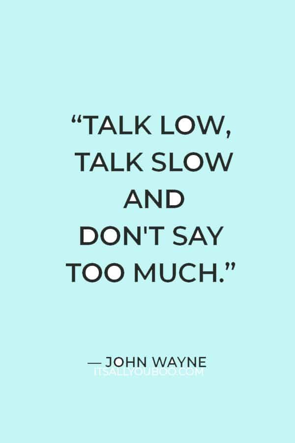 """Talk low, talk slow and don't say too much."" ― John Wayne"