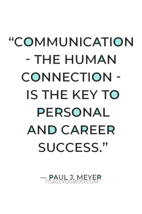"""""""Communication - the human connection - is the key to personal and career success."""" ― Paul J. Meyer"""