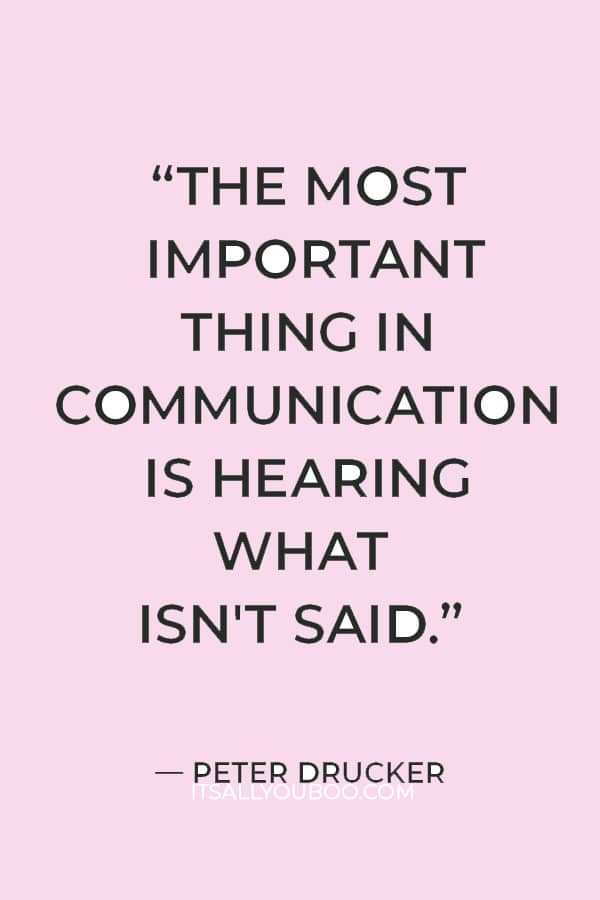 """""""The most important thing in communication is hearing what isn't said."""" ― Peter Drucker"""