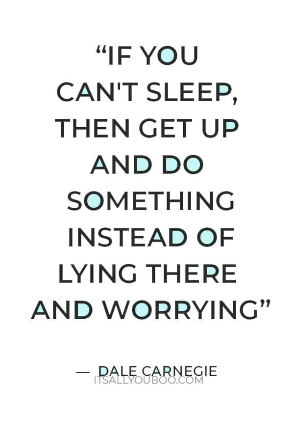 """""""If you can't sleep, then get up and do something instead of lying there and worrying. It's the worry that gets you, not the loss of sleep."""" ― Dale Carnegie"""