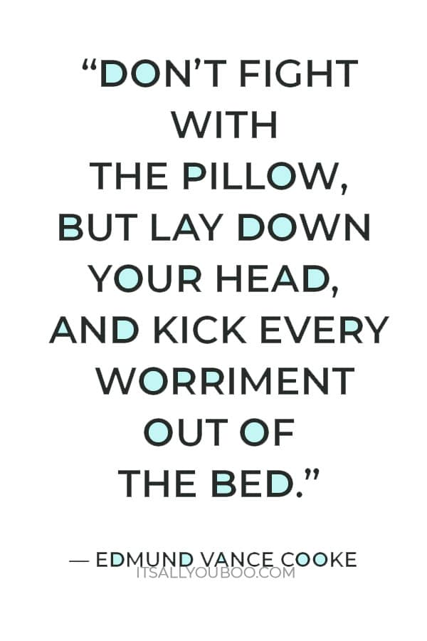 """""""Don't fight with the pillow, but lay down your head, and kick every worriment out of the bed."""" — Edmund Vance Cooke"""