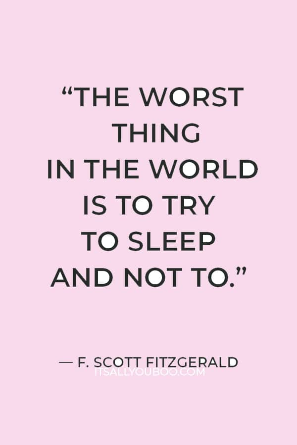 """""""The worst thing in the world is to try to sleep and not to."""" — F. Scott Fitzgerald"""