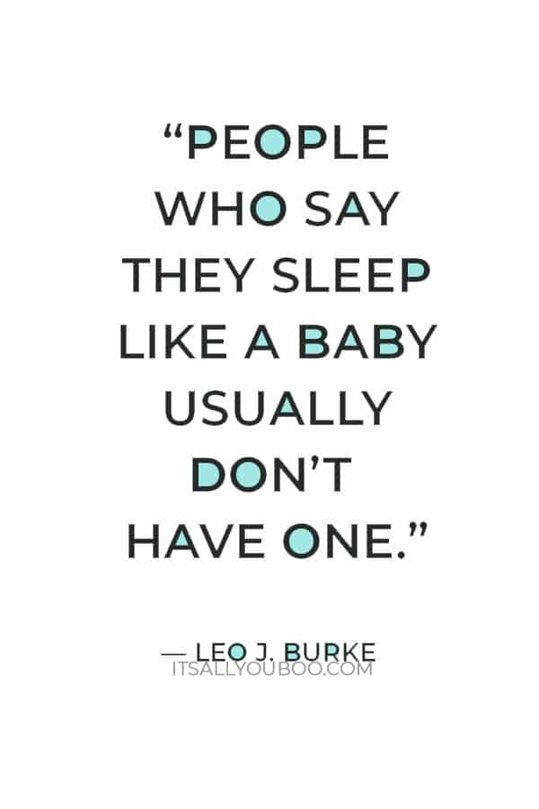 """""""People who say they sleep like a baby usually don't have one."""" — Leo J. Burke"""