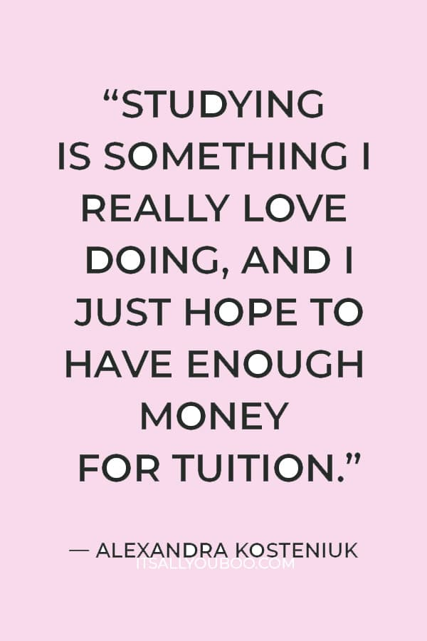 """""""Studying is something I really love doing, and I just hope to have enough money for tuition."""" ― Alexandra Kosteniuk"""