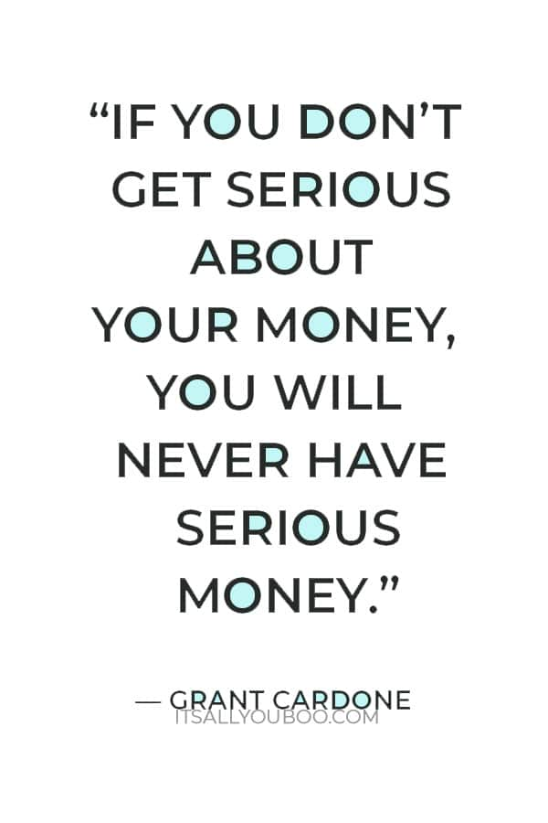 """""""If you don't get serious about your money, you will never have serious money."""" ― Grant Cardone"""