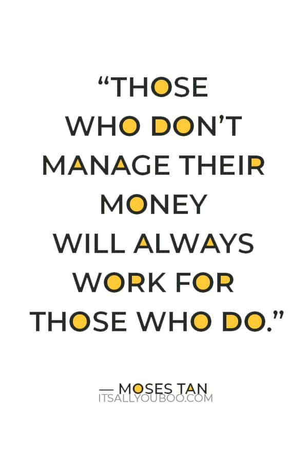 """""""Those who don't manage their money will always work for those who do."""" ― Moses Tan"""