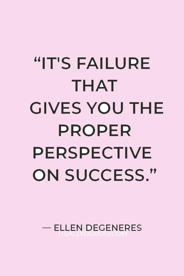 """It's failure that gives you the proper perspective on success."" ― Ellen DeGeneres"