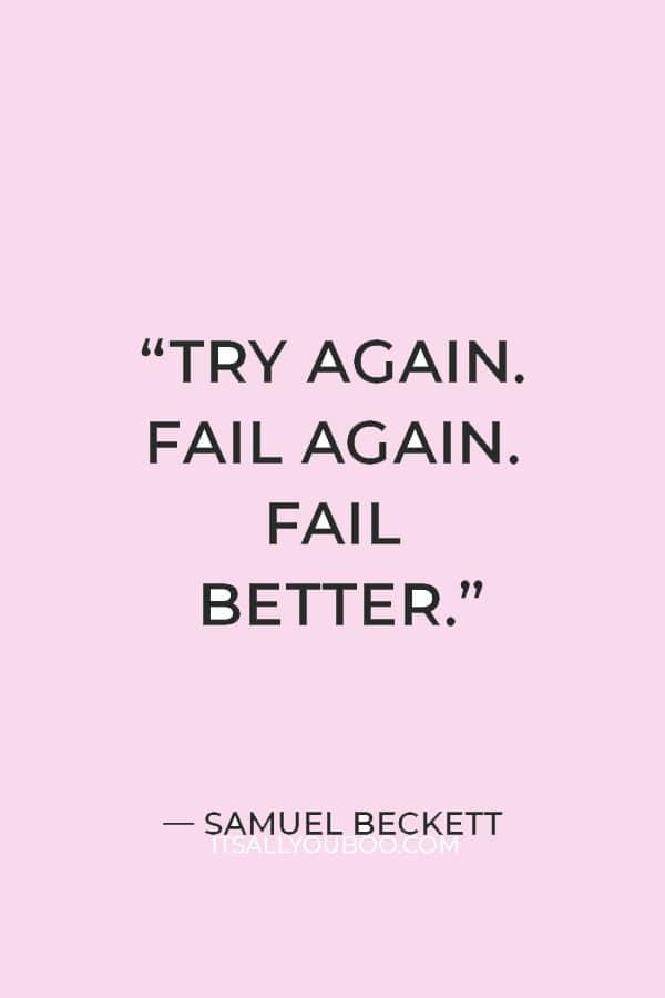 """""""Try again. Fail again. Fail better."""" ― Samuel Beckett"""