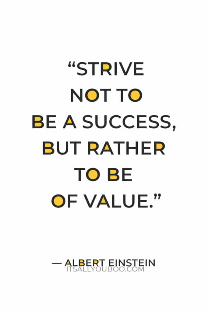 """""""Strive not to be a success, but rather to be of value."""" —  Albert Einstein"""
