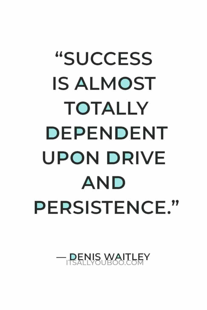 """""""Success is almost totally dependent upon drive and persistence."""" – Denis Waitley"""