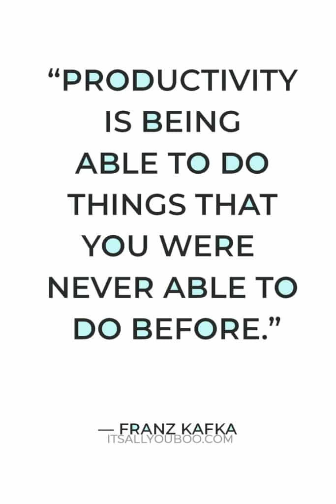 """""""Productivity is being able to do things that you were never able to do before."""" — Franz Kafka"""