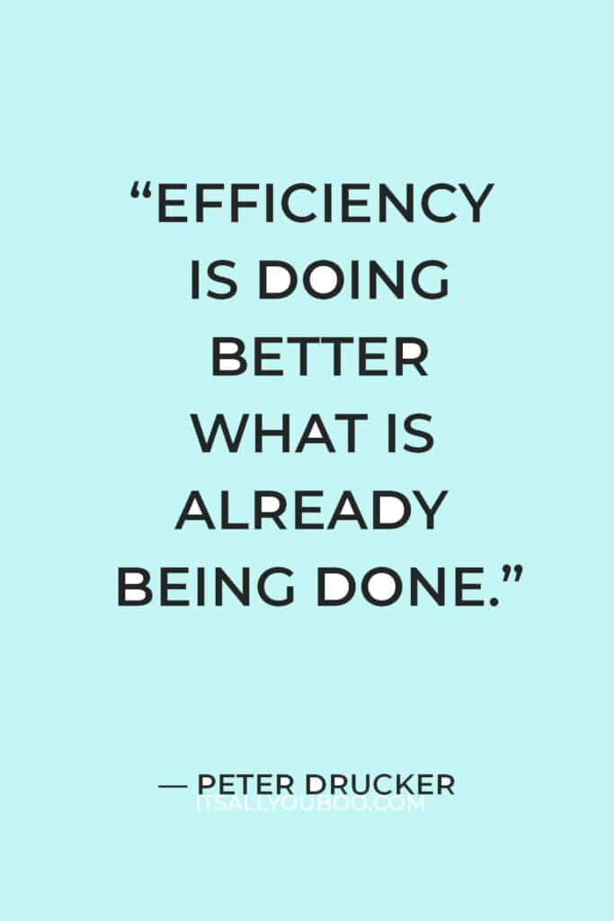 """""""Efficiency is doing better what is already being done."""" — Peter Drucker"""