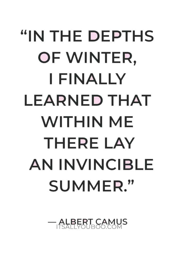 """""""In the depths of winter, I finally learned that within me there lay an invincible summer."""" ― Albert Camus"""