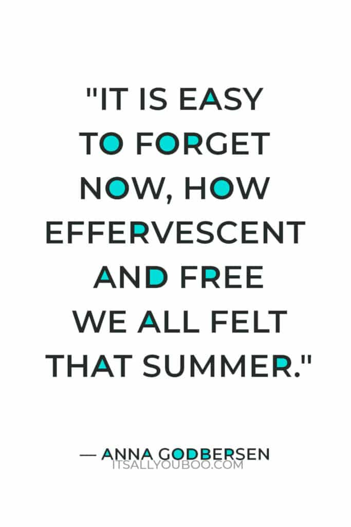 """""""It is easy to forget now, how effervescent and free we all felt that summer."""" — Anna Godbersen"""