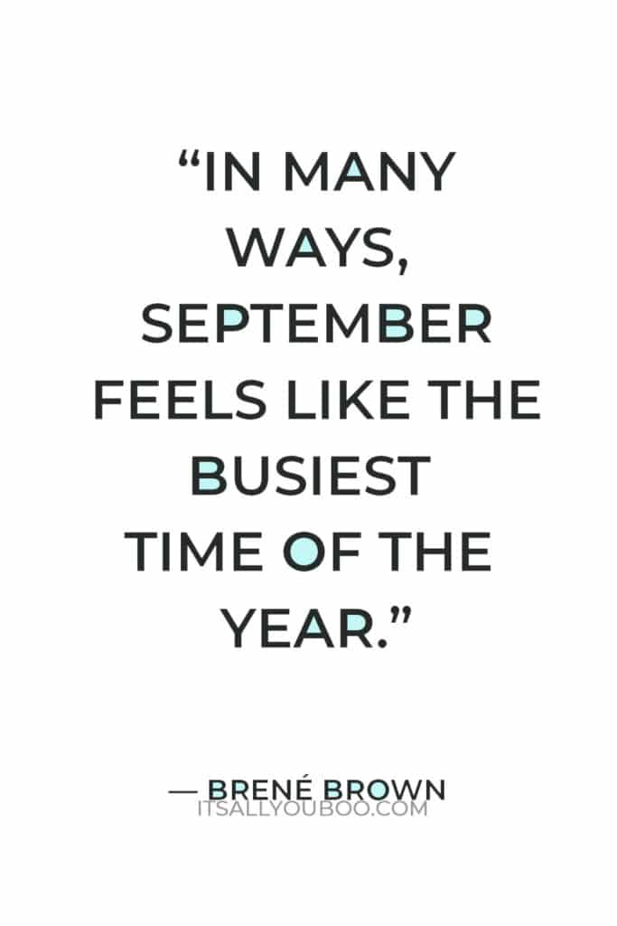 """""""In many ways, September feels like the busiest time of the year: The kids go back to school, work piles up after the summer's dog days, and Thanksgiving is suddenly upon us."""" — Brene Brown"""
