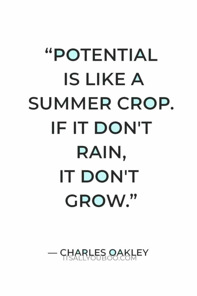"""""""Potential is like a summer crop. If it don't rain, it don't grow."""" ― Charles Oakley"""