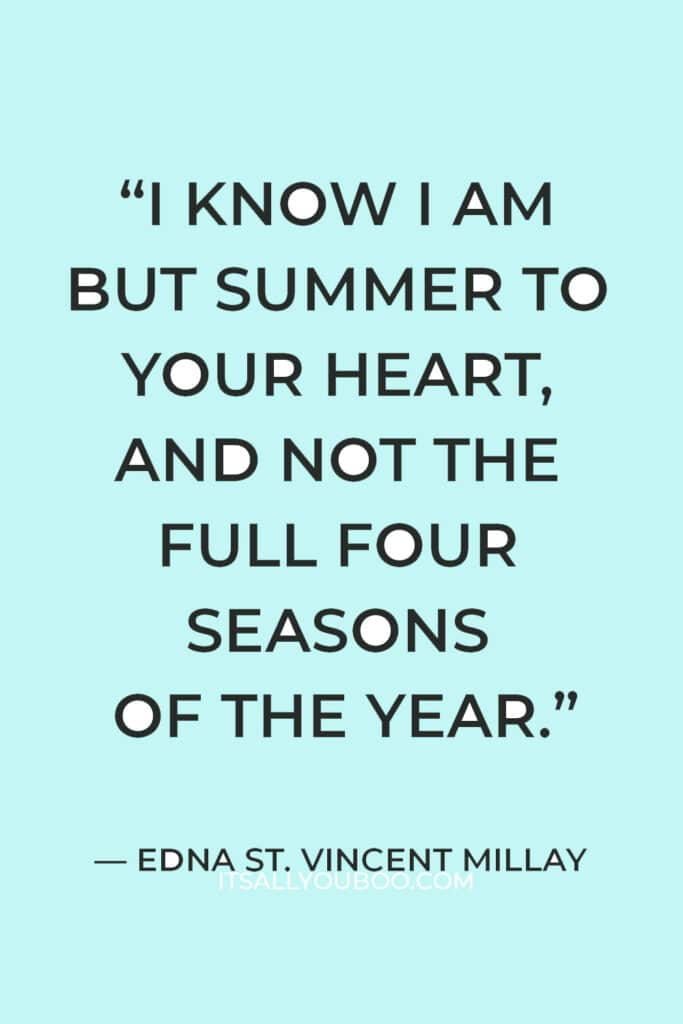 """""""I know I am but summer to your heart, and not the full four seasons of the year."""" ― Edna St. Vincent Millay"""