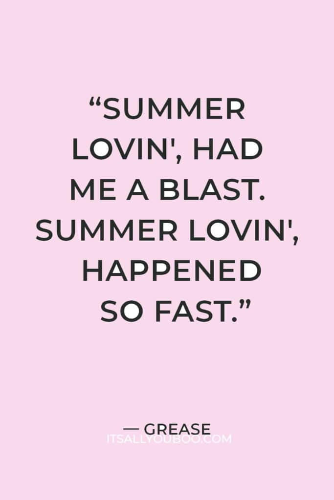 """""""Summer lovin', had me a blast. Summer lovin', happened so fast. I met a girl crazy for me. Met a boy cute as can be. Summer days drifting away. To, uh oh, those summer nights."""" — Grease"""